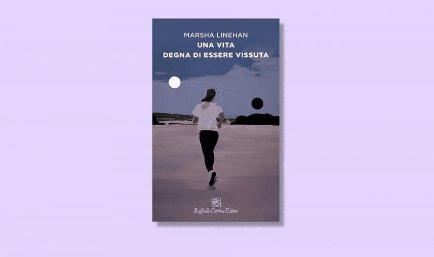 """""""Una vita degna di essere vissuta"""" di Marsha Linehan, un libro per tutti."""